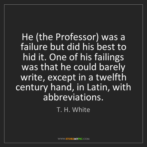 T. H. White: He (the Professor) was a failure but did his best to...