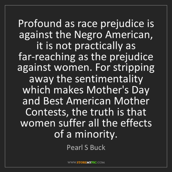 Pearl S Buck: Profound as race prejudice is against the Negro American,...