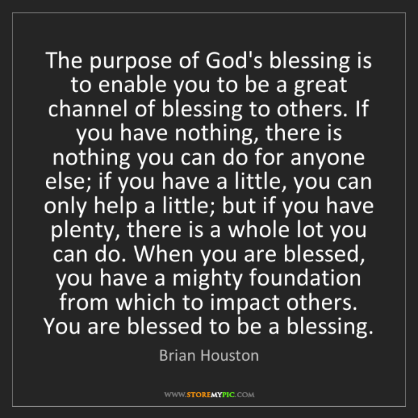 Brian Houston: The purpose of God's blessing is to enable you to be...