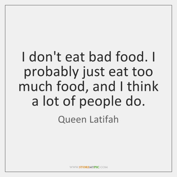 I don't eat bad food. I probably just eat too much food, ...