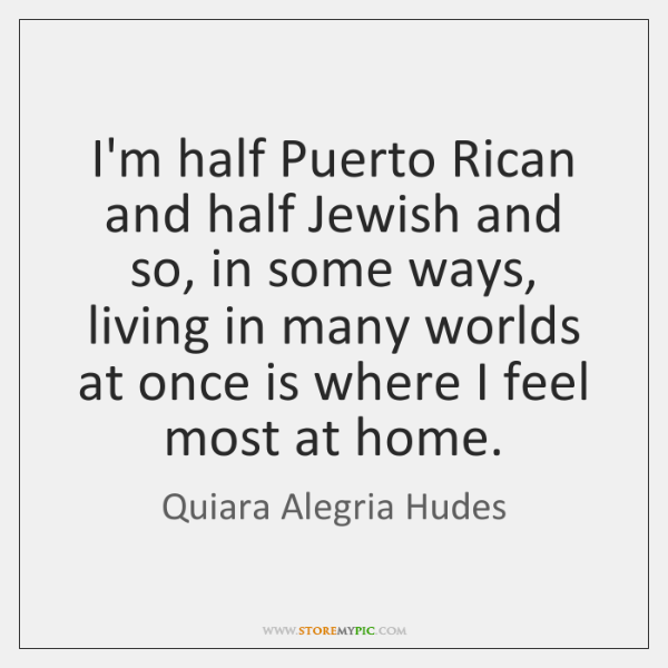 I'm half Puerto Rican and half Jewish and so, in some ways, ...