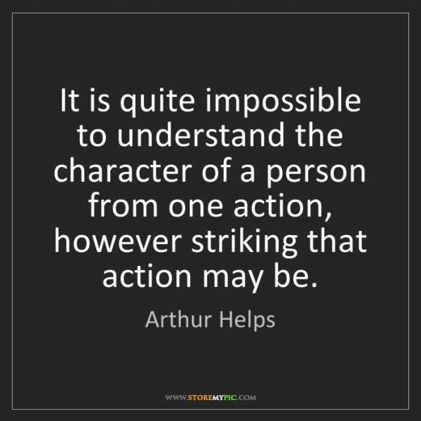 Arthur Helps: It is quite impossible to understand the character of...