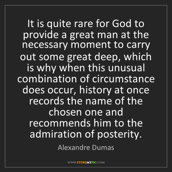 Alexandre Dumas: It is quite rare for God to provide a great man at the...
