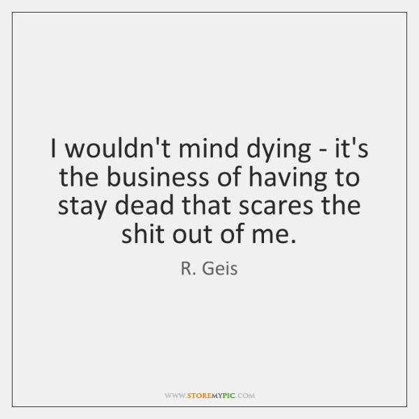 I wouldn't mind dying - it's the business of having to stay ...