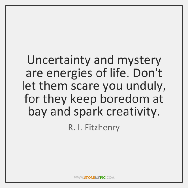 Uncertainty and mystery are energies of life. Don't let them scare you ...