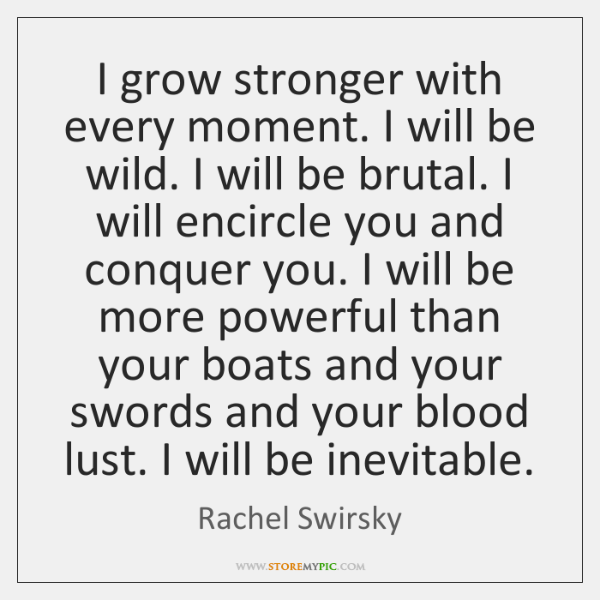 I grow stronger with every moment. I will be wild. I will ...
