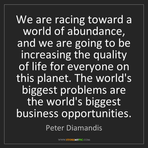 Peter Diamandis: We are racing toward a world of abundance, and we are...