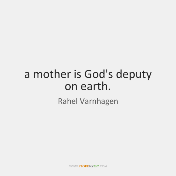 a mother is God's deputy on earth.