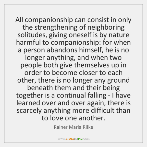 All companionship can consist in only the strengthening of neighboring solitudes, giving ...