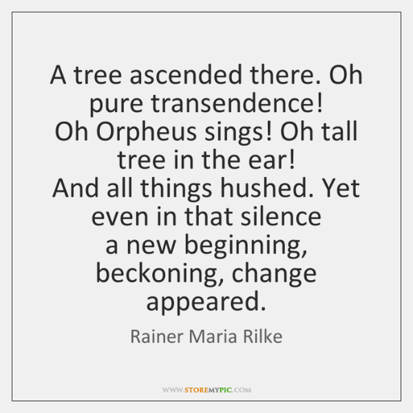 A tree ascended there. Oh pure transendence!   Oh Orpheus sings! Oh tall ...