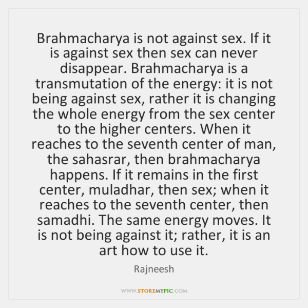 Brahmacharya is not against sex. If it is against sex then sex ...