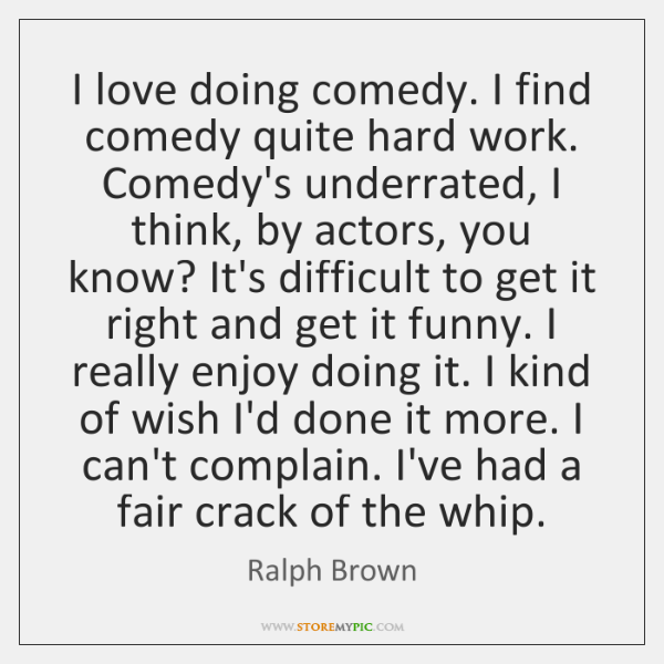 I love doing comedy. I find comedy quite hard work. Comedy's underrated, ...