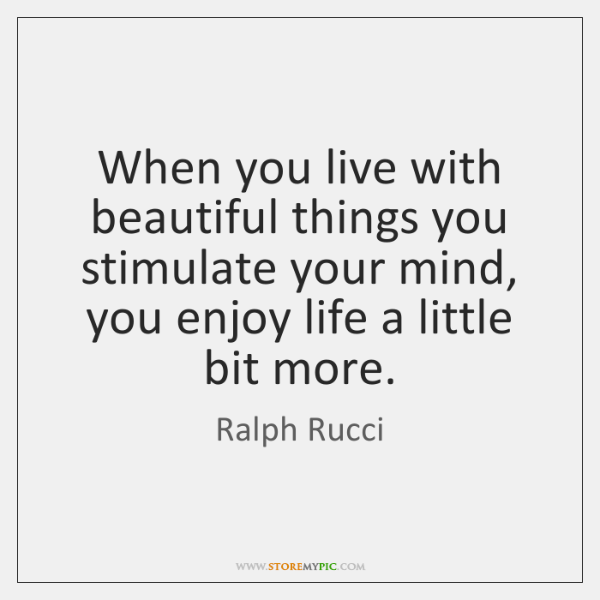 When you live with beautiful things you stimulate your mind, you enjoy ...