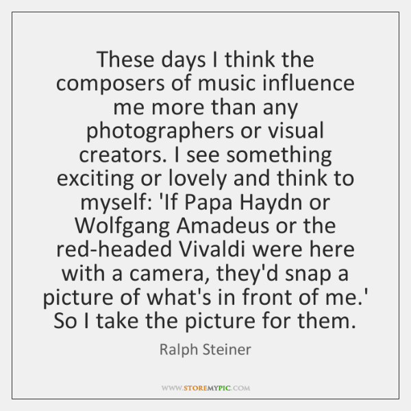 These days I think the composers of music influence me more than ...