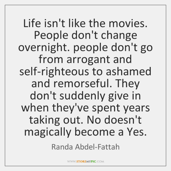 Life Isnt Like The Movies People Dont Change Overnight People