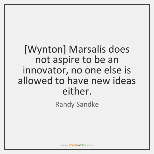 [Wynton] Marsalis does not aspire to be an innovator, no one else ...