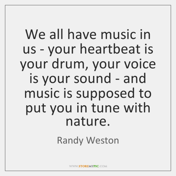 We all have music in us - your heartbeat is your drum, ...