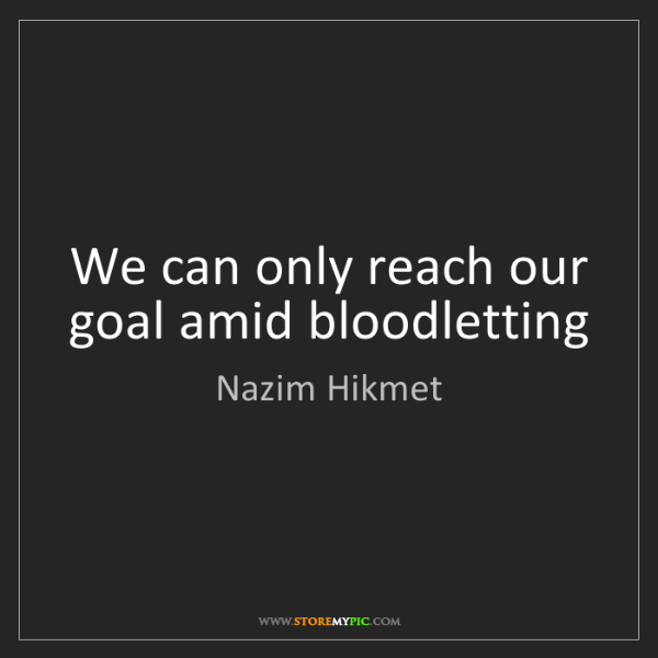 Nazim Hikmet: We can only reach our goal amid bloodletting