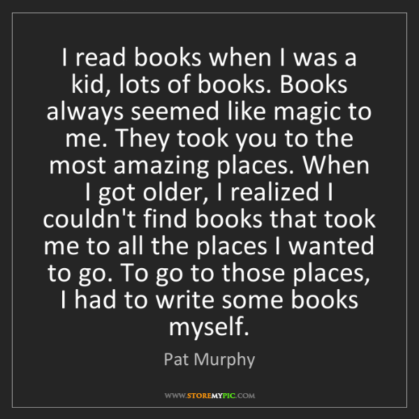 Pat Murphy: I read books when I was a kid, lots of books. Books always...