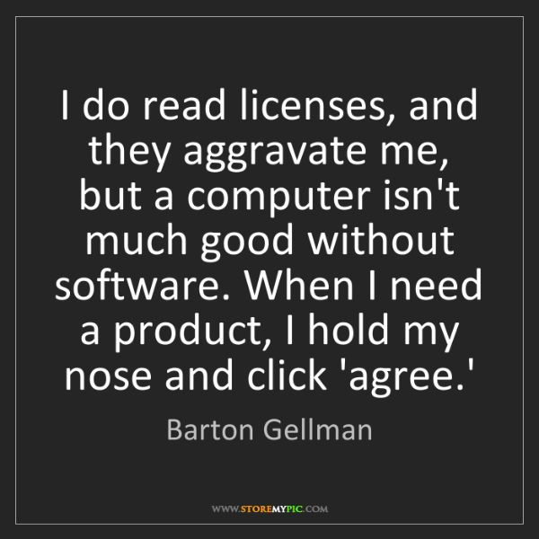 Barton Gellman: I do read licenses, and they aggravate me, but a computer...