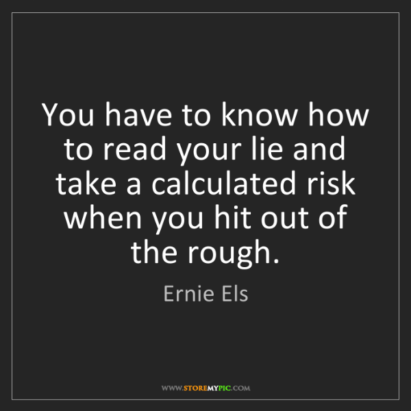 Ernie Els: You have to know how to read your lie and take a calculated...