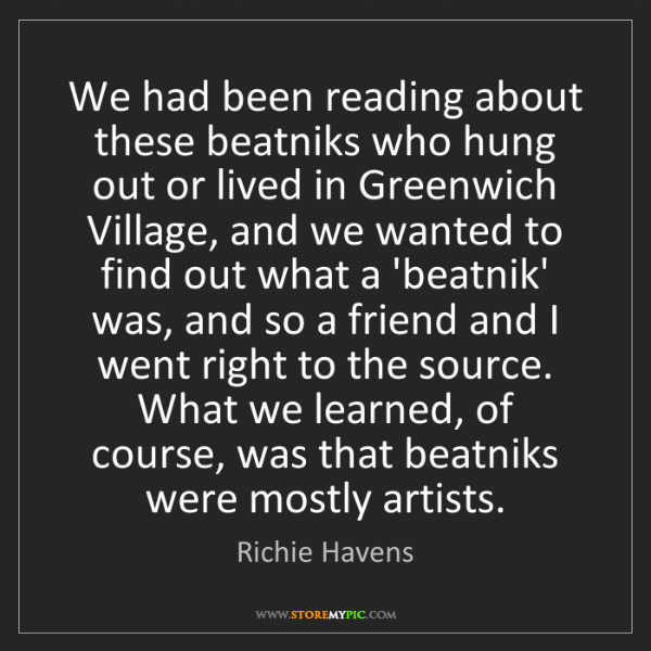 Richie Havens: We had been reading about these beatniks who hung out...