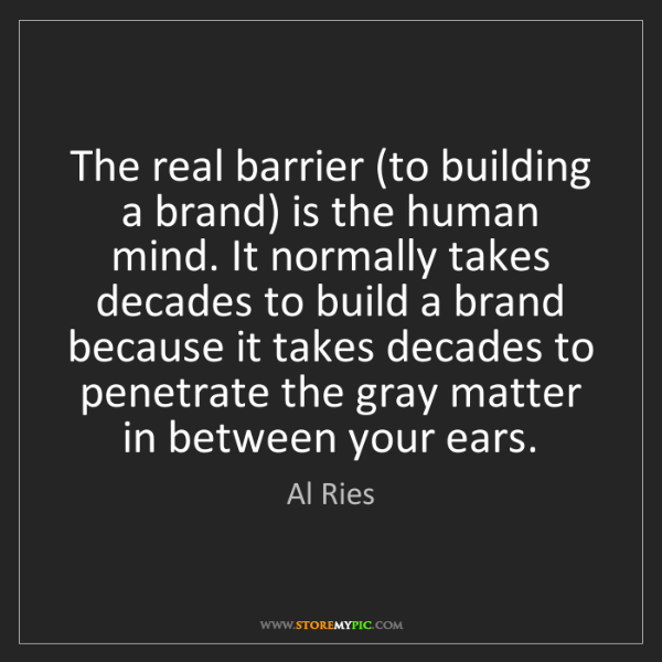 Al Ries: The real barrier (to building a brand) is the human mind....