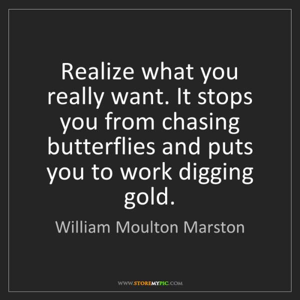 William Moulton Marston: Realize what you really want. It stops you from chasing...