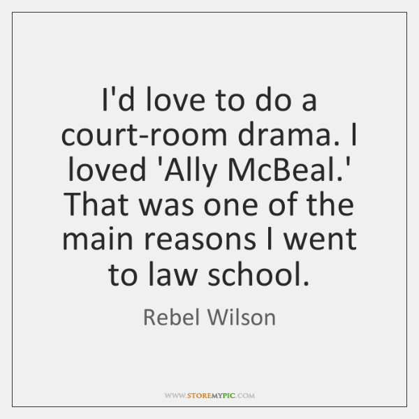 I'd love to do a court-room drama. I loved 'Ally McBeal.' ...