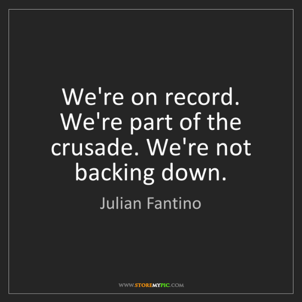 Julian Fantino: We're on record. We're part of the crusade. We're not...