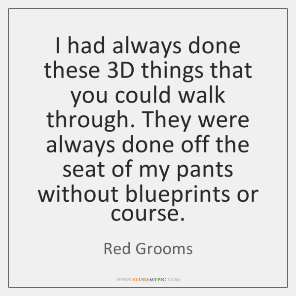 I had always done these 3D things that you could walk through. ...