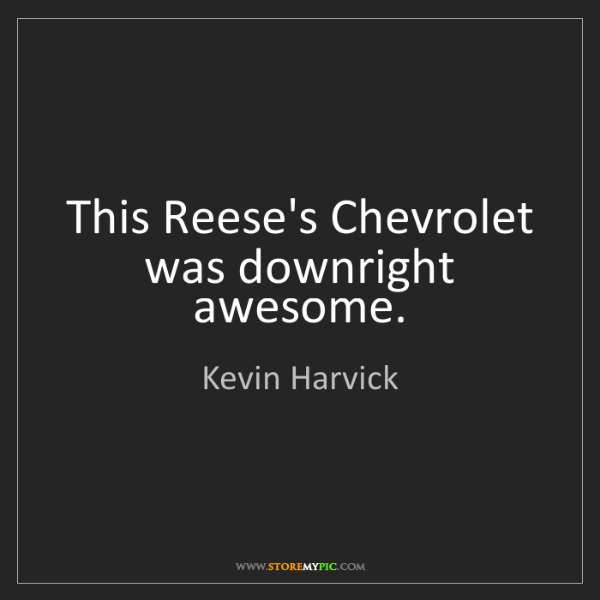 Kevin Harvick: This Reese's Chevrolet was downright awesome.