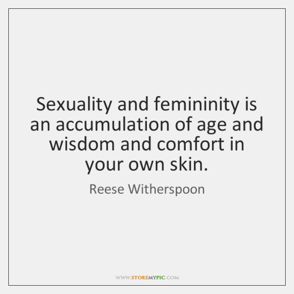 Sexuality and femininity is an accumulation of age and wisdom and comfort ...