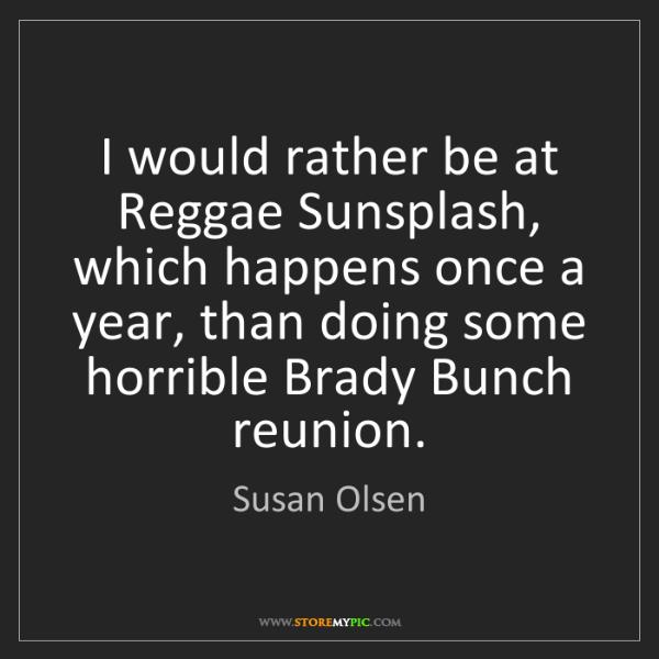 Susan Olsen: I would rather be at Reggae Sunsplash, which happens...