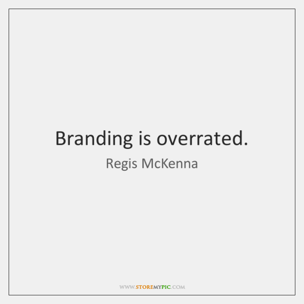 Branding is overrated.