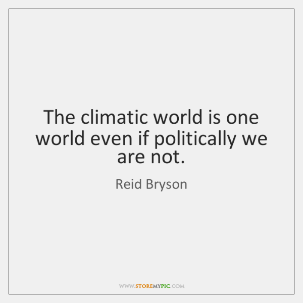 The climatic world is one world even if politically we are not.