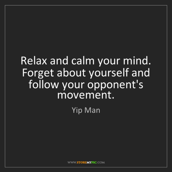 Yip Man: Relax and calm your mind. Forget about yourself and follow...