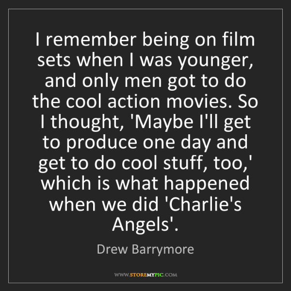 Drew Barrymore: I remember being on film sets when I was younger, and...