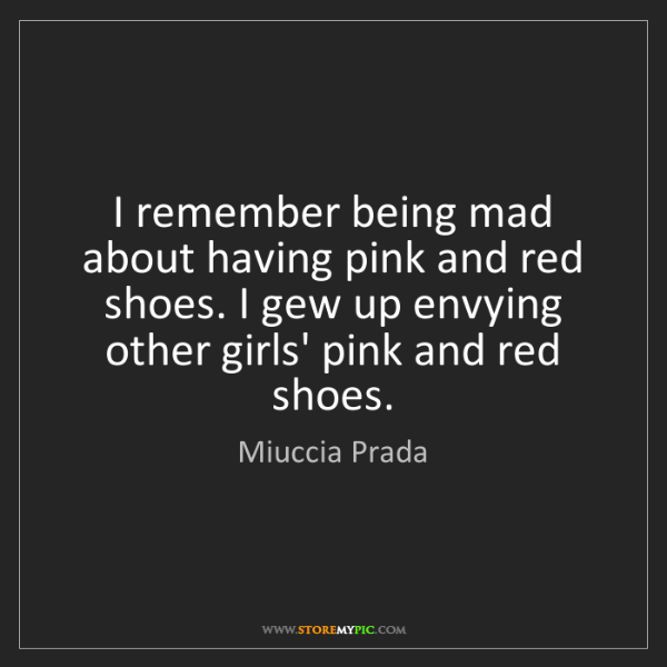 Miuccia Prada: I remember being mad about having pink and red shoes....