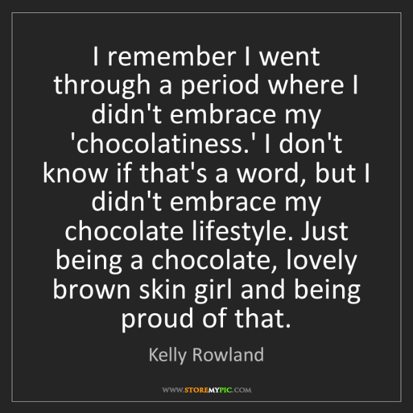 Kelly Rowland: I remember I went through a period where I didn't embrace...