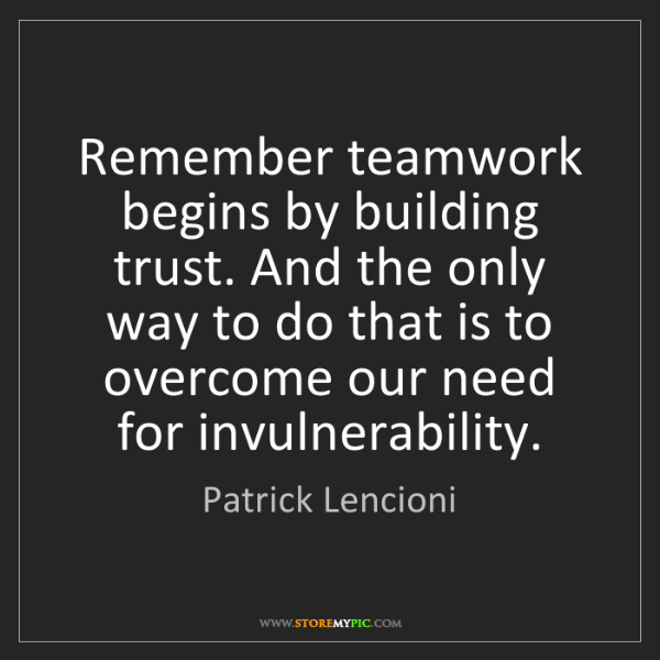 Patrick Lencioni: Remember teamwork begins by building trust. And the only...