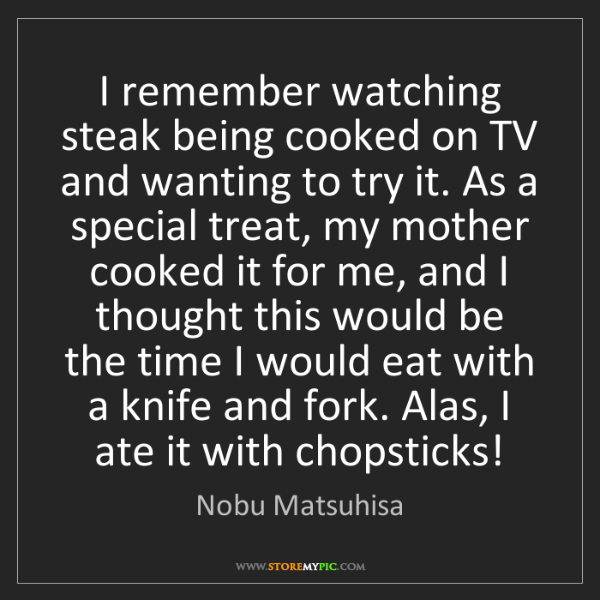 Nobu Matsuhisa: I remember watching steak being cooked on TV and wanting...