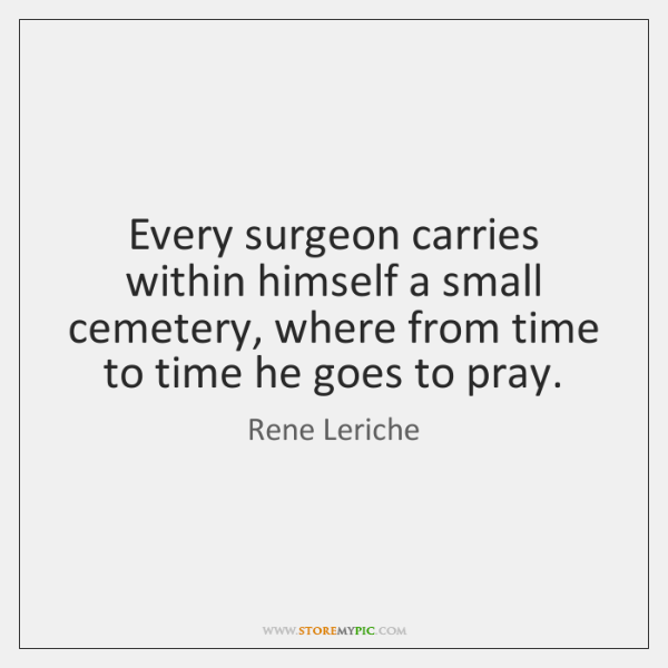 Every surgeon carries within himself a small cemetery, where from time to ...