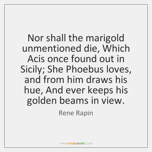 Nor shall the marigold unmentioned die, Which Acis once found out in ...