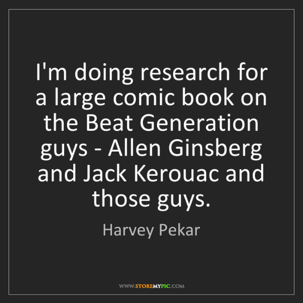 Harvey Pekar: I'm doing research for a large comic book on the Beat...