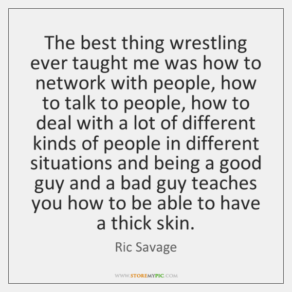 The best thing wrestling ever taught me was how to network with ...
