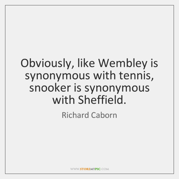 Obviously, like Wembley is synonymous with tennis, snooker is synonymous with Sheffield.