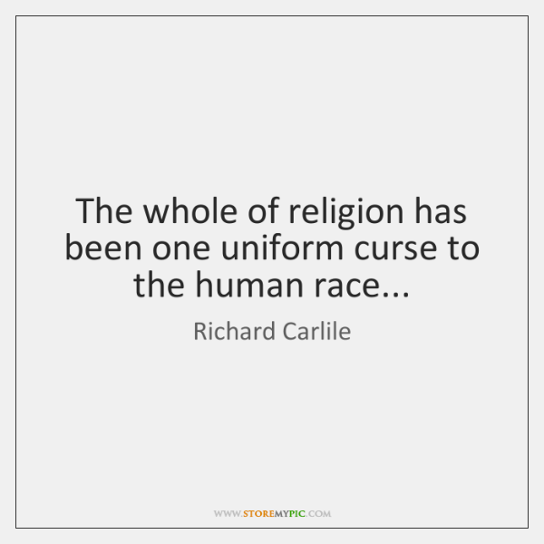 The whole of religion has been one uniform curse to the human ...