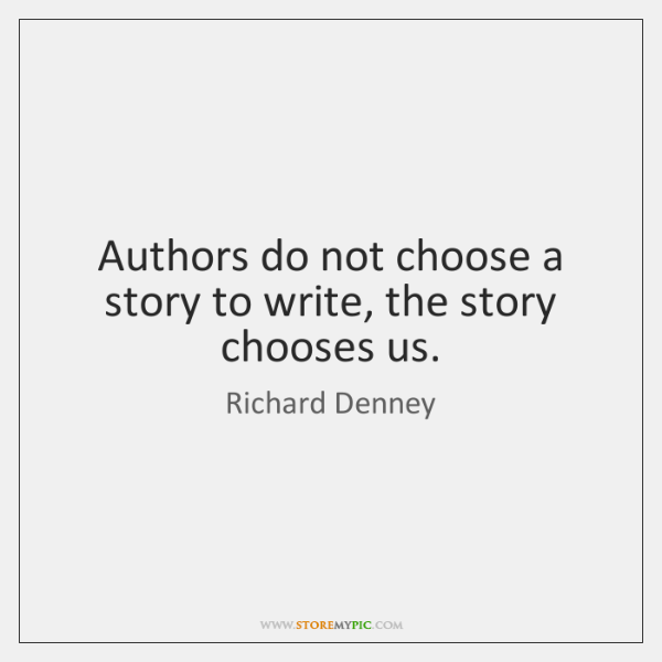 Authors do not choose a story to write, the story chooses us.