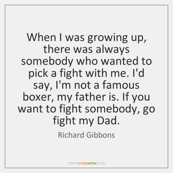 When I was growing up, there was always somebody who wanted to ...